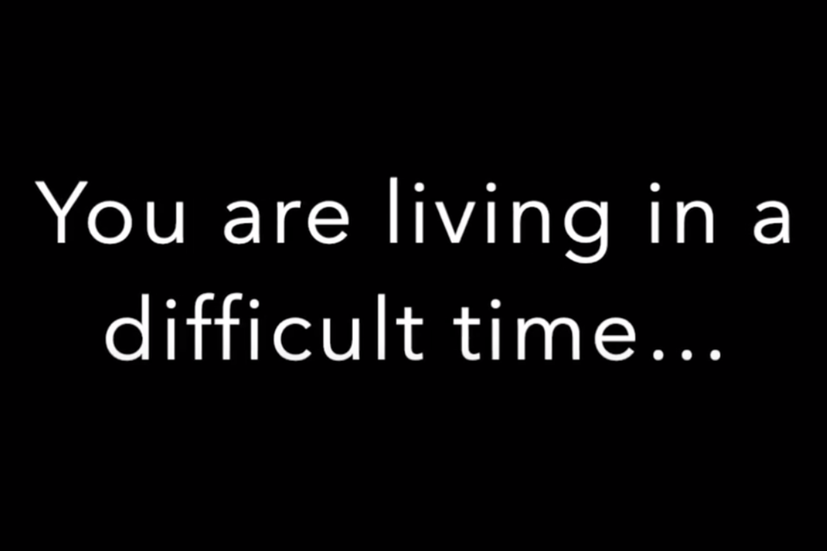 You are living in a difficult time...
